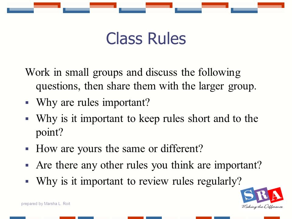 prepared by Marsha L. Roit Class Rules Work in small groups and discuss the following questions, then share them with the larger group. Why are rules