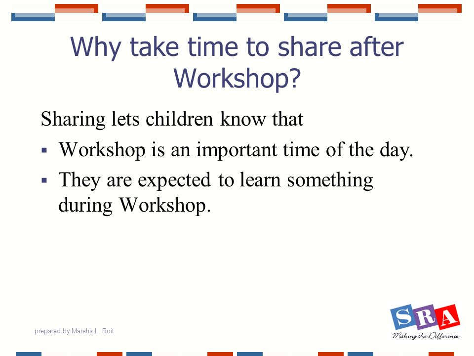 prepared by Marsha L. Roit Why take time to share after Workshop? Sharing lets children know that Workshop is an important time of the day. They are e