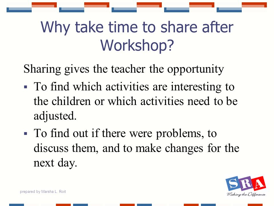 prepared by Marsha L. Roit Why take time to share after Workshop? Sharing gives the teacher the opportunity To find which activities are interesting t