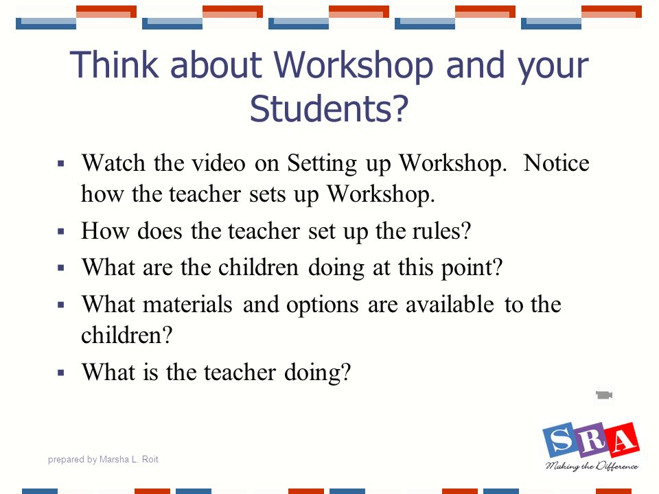 prepared by Marsha L. Roit Think about Workshop and your Students? Watch the video on Setting up Workshop. Notice how the teacher sets up Workshop. Ho