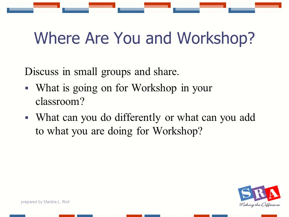 prepared by Marsha L. Roit Where Are You and Workshop? Discuss in small groups and share. What is going on for Workshop in your classroom? What can yo
