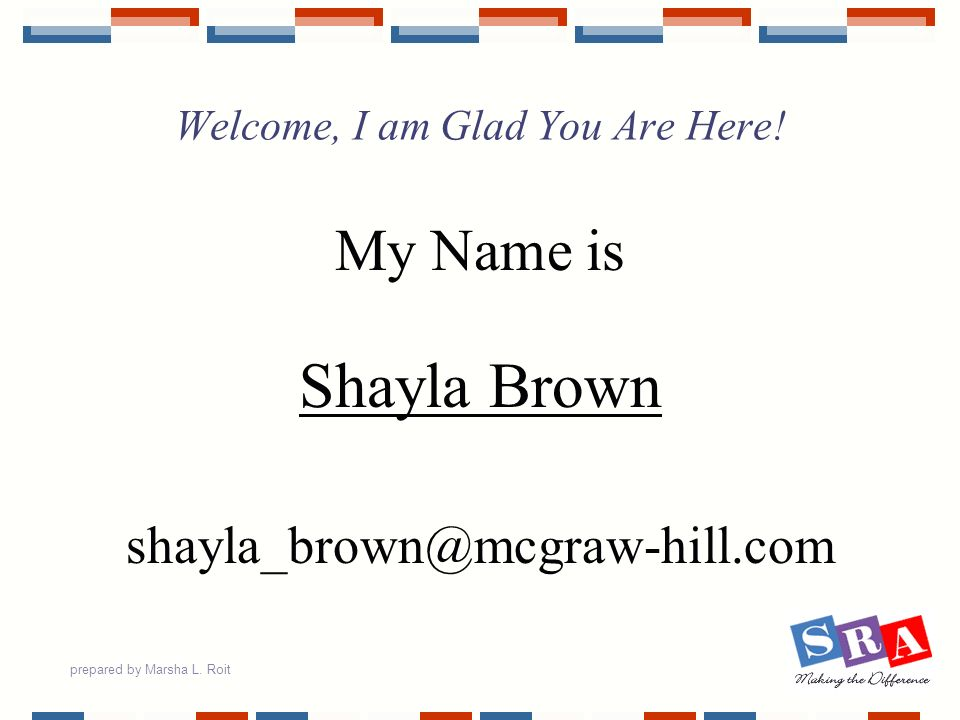 prepared by Marsha L. Roit Welcome, I am Glad You Are Here! My Name is Shayla Brown shayla_brown@mcgraw-hill.com