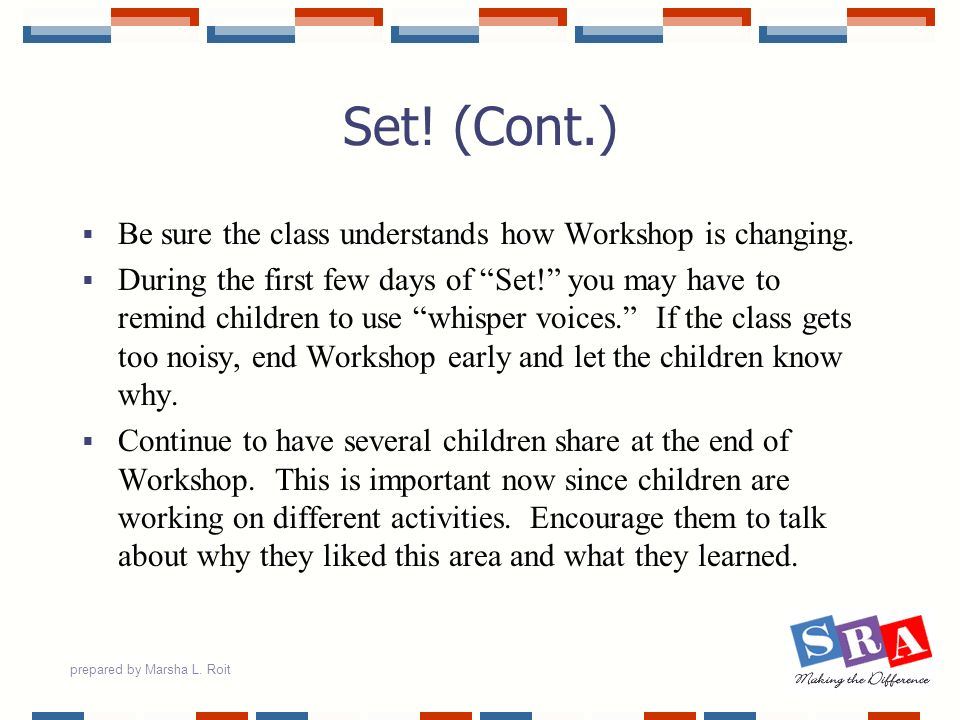 prepared by Marsha L. Roit Set! (Cont.) Be sure the class understands how Workshop is changing. During the first few days of Set! you may have to remi