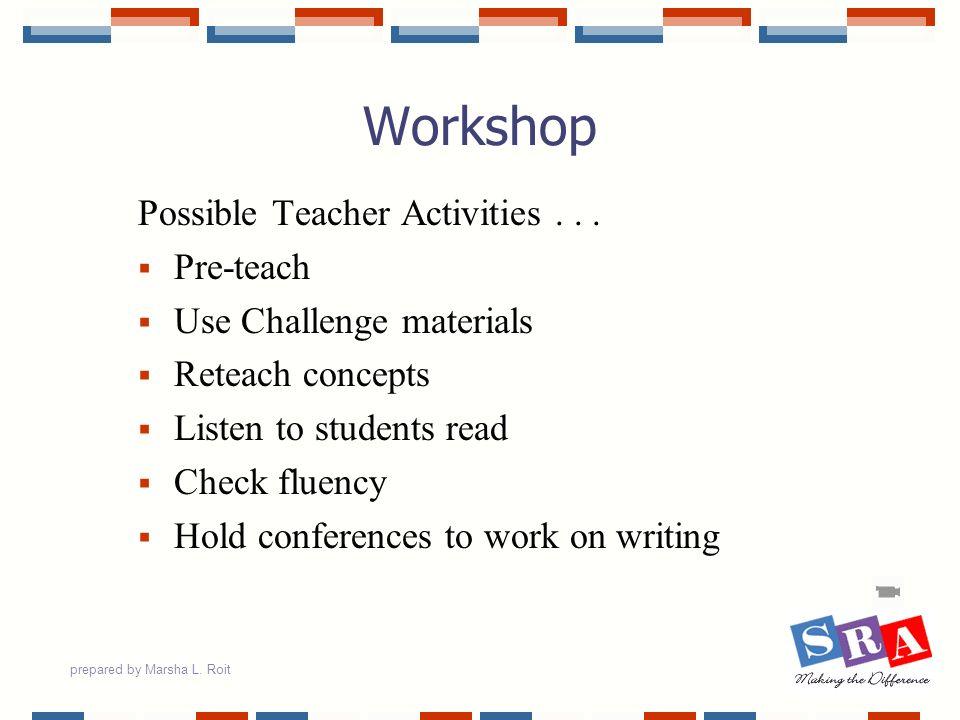 prepared by Marsha L. Roit Workshop Possible Teacher Activities... Pre-teach Use Challenge materials Reteach concepts Listen to students read Check fl