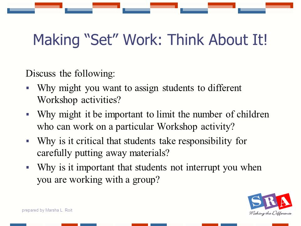 prepared by Marsha L. Roit Making Set Work: Think About It! Discuss the following: Why might you want to assign students to different Workshop activit