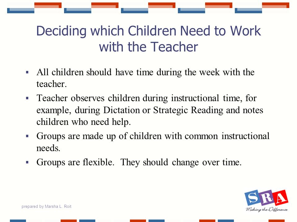 prepared by Marsha L. Roit Deciding which Children Need to Work with the Teacher All children should have time during the week with the teacher. Teach