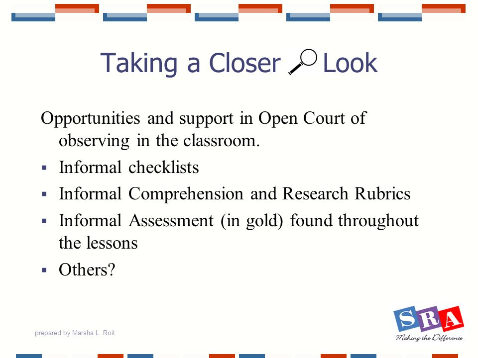 prepared by Marsha L. Roit Taking a Closer Look Opportunities and support in Open Court of observing in the classroom. Informal checklists Informal Co