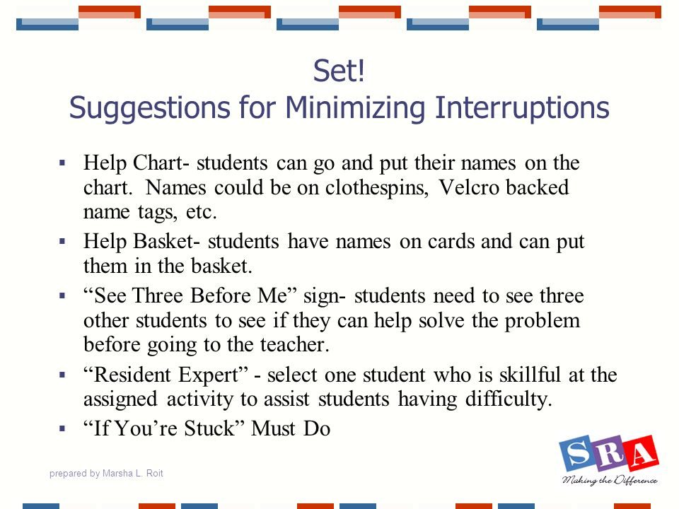 prepared by Marsha L. Roit Set! Suggestions for Minimizing Interruptions Help Chart- students can go and put their names on the chart. Names could be