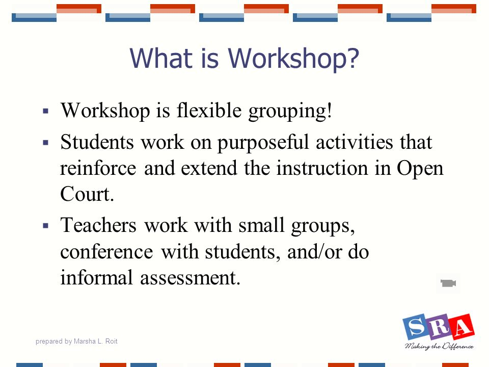 prepared by Marsha L. Roit What is Workshop? Workshop is flexible grouping! Students work on purposeful activities that reinforce and extend the instr