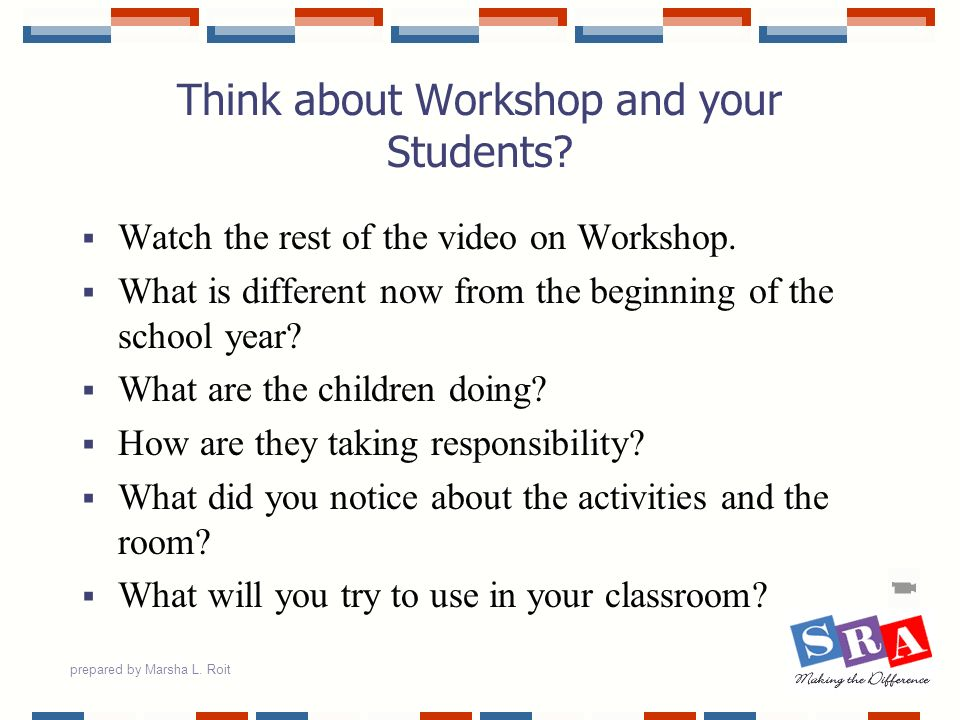 prepared by Marsha L. Roit Think about Workshop and your Students? Watch the rest of the video on Workshop. What is different now from the beginning o