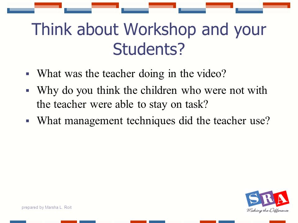 prepared by Marsha L. Roit Think about Workshop and your Students? What was the teacher doing in the video? Why do you think the children who were not