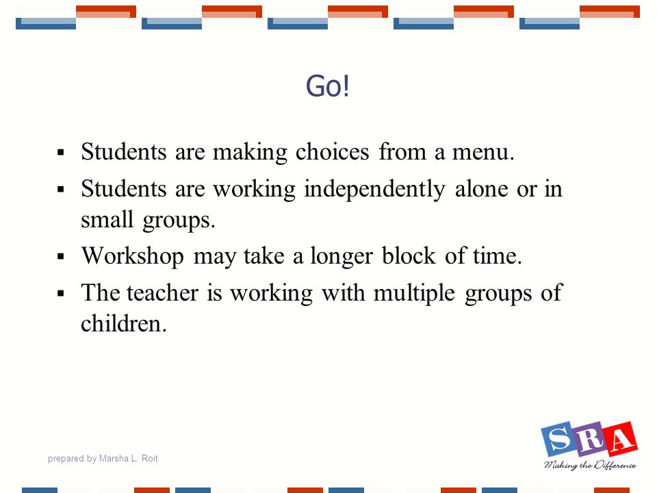 prepared by Marsha L. Roit Go! Students are making choices from a menu. Students are working independently alone or in small groups. Workshop may take