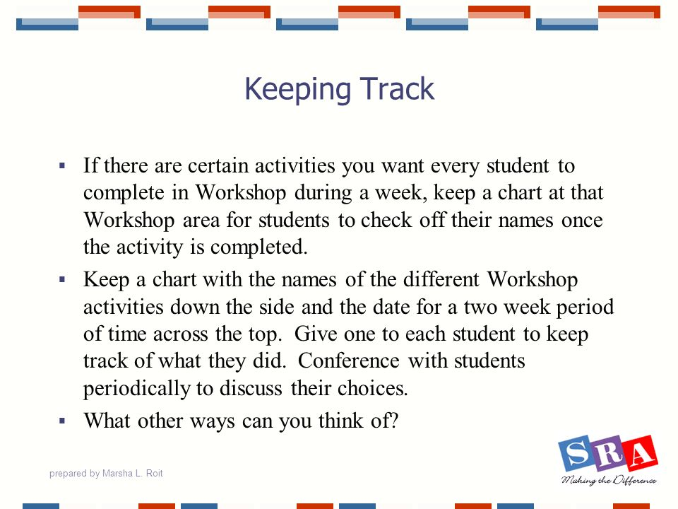 prepared by Marsha L. Roit Keeping Track If there are certain activities you want every student to complete in Workshop during a week, keep a chart at