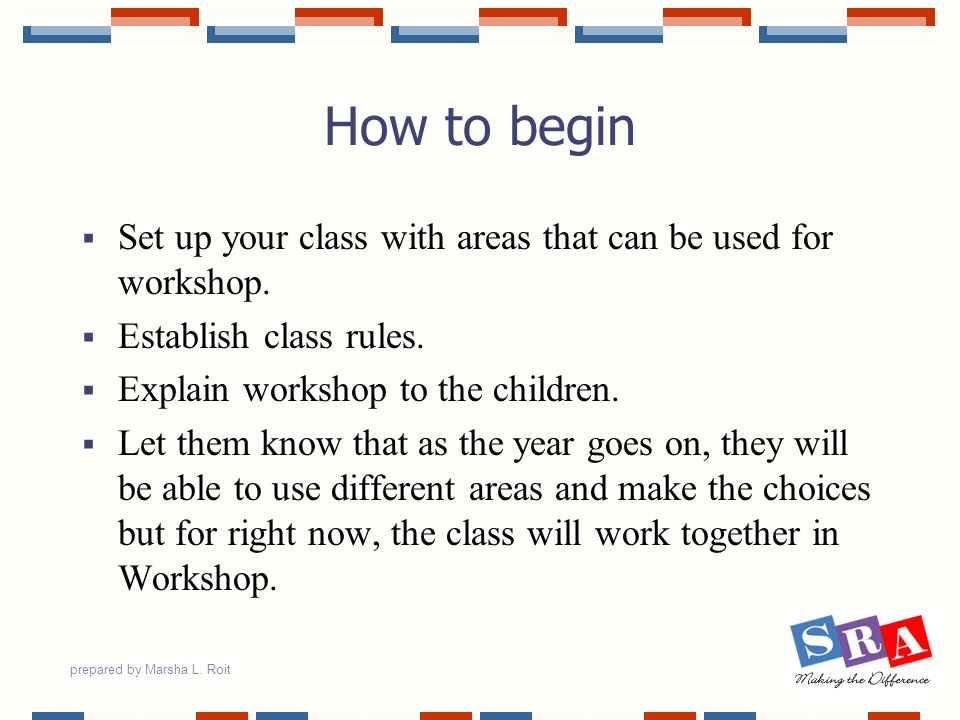 prepared by Marsha L. Roit How to begin Set up your class with areas that can be used for workshop. Establish class rules. Explain workshop to the chi