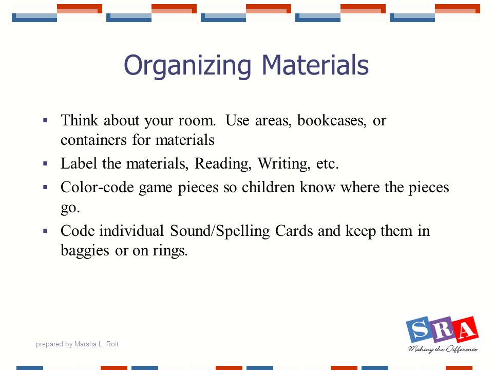 prepared by Marsha L. Roit Organizing Materials Think about your room. Use areas, bookcases, or containers for materials Label the materials, Reading,