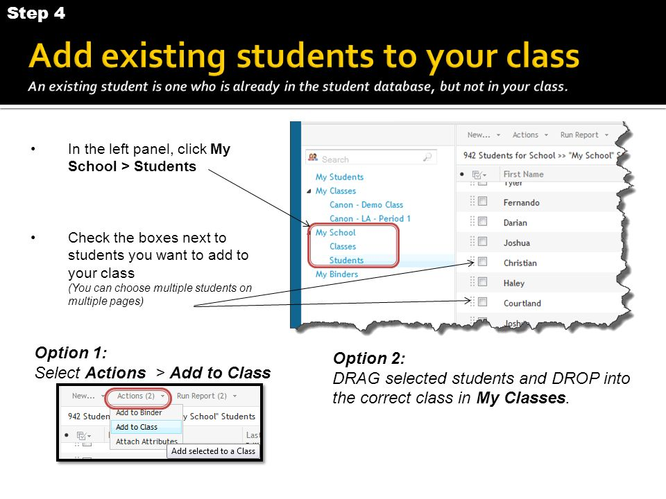 In the left panel, click My School > Students Check the boxes next to students you want to add to your class (You can choose multiple students on multiple pages) Option 1: Select Actions > Add to Class Option 2: DRAG selected students and DROP into the correct class in My Classes.