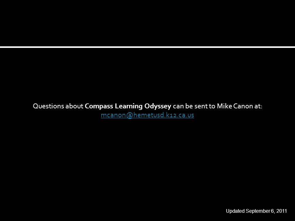 Questions about Compass Learning Odyssey can be sent to Mike Canon at: mcanon@hemetusd.k12.ca.us mcanon@hemetusd.k12.ca.us Updated September 6, 2011