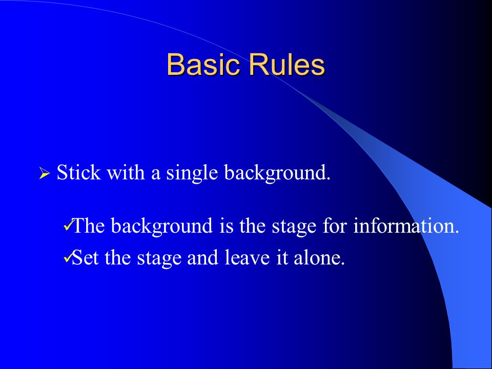 Basic Rules Stick with a single background. The background is the stage for information.