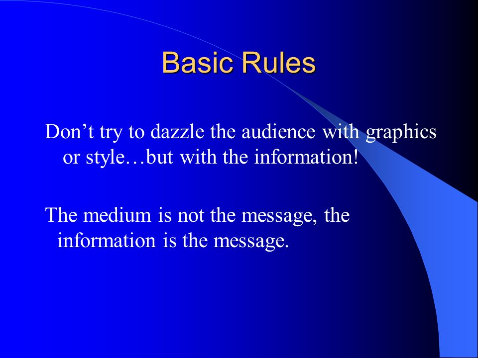 Basic Rules Dont try to dazzle the audience with graphics or style…but with the information.