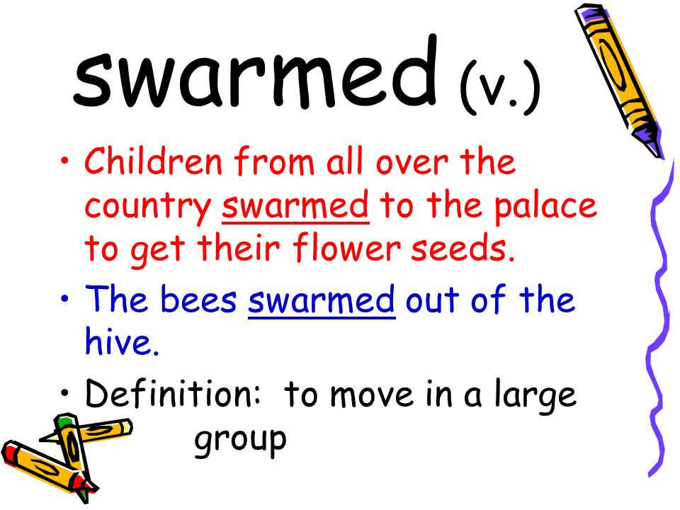 swarmed (v.) Children from all over the country swarmed to the palace to get their flower seeds.