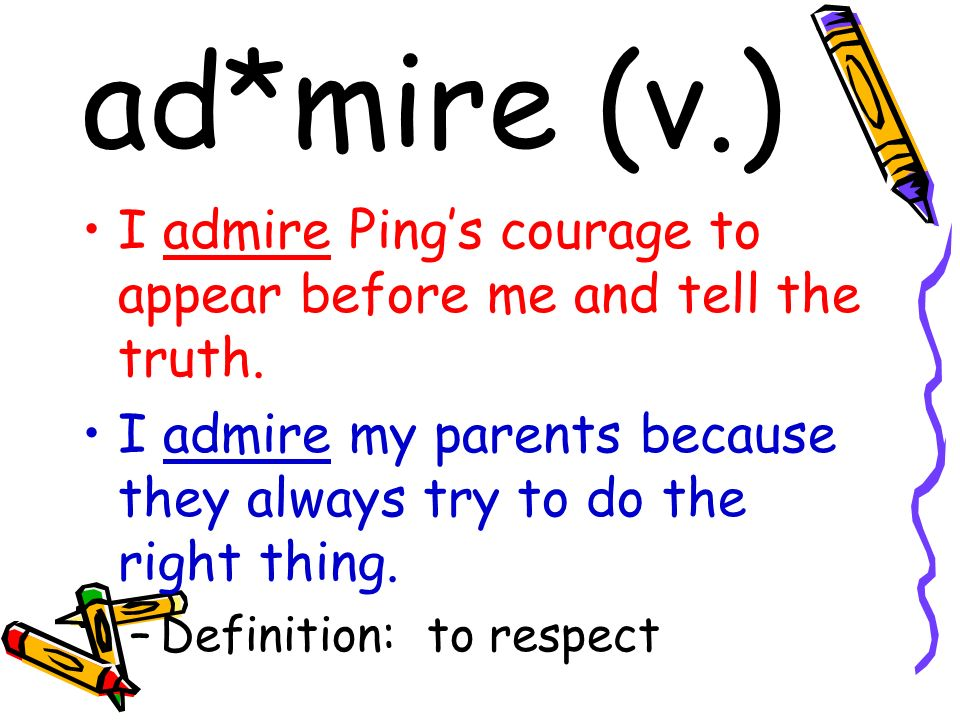 ad*mire (v.) I admire Pings courage to appear before me and tell the truth. I admire my parents because they always try to do the right thing. –Defini