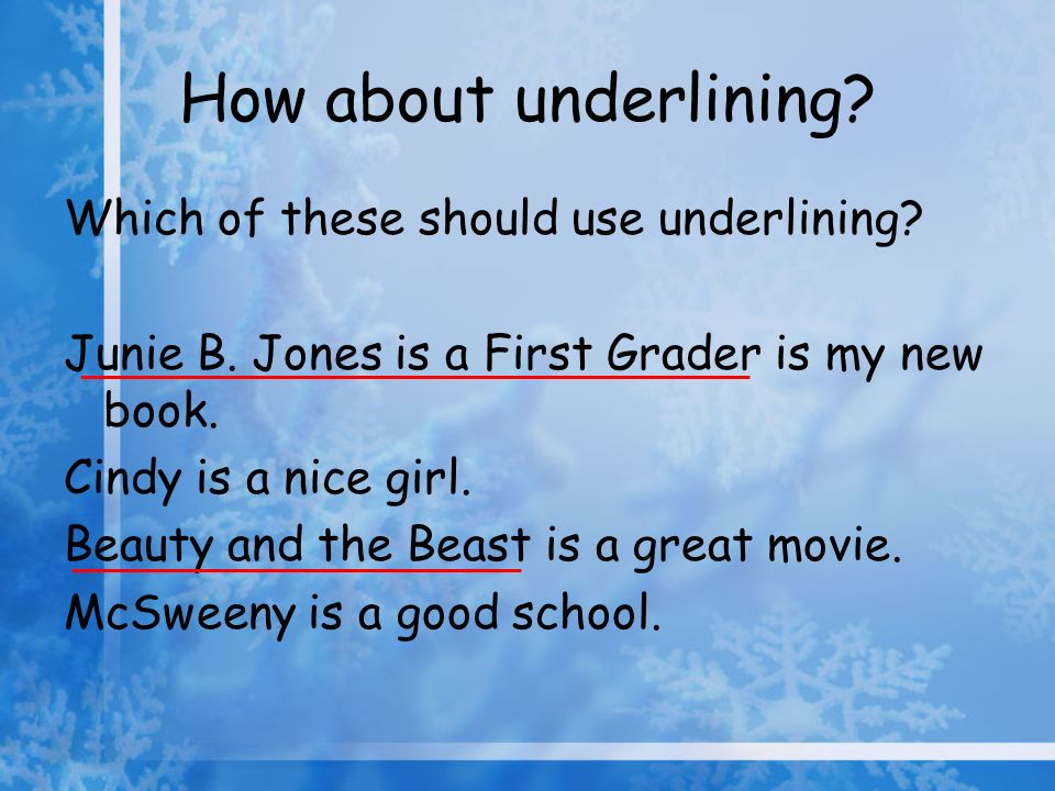 How about underlining? Which of these should use underlining? Junie B. Jones is a First Grader is my new book. Cindy is a nice girl. Beauty and the Be