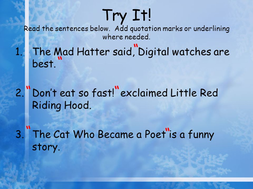 1.The Mad Hatter said, Digital watches are best. 2.Dont eat so fast! exclaimed Little Red Riding Hood. 3.The Cat Who Became a Poet is a funny story. T