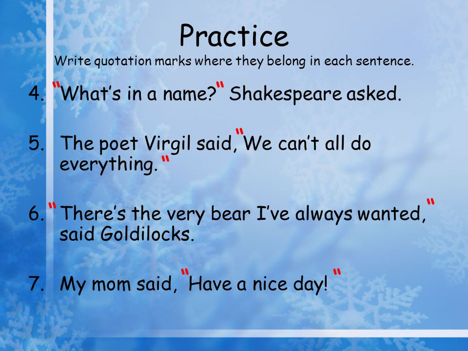 Practice Write quotation marks where they belong in each sentence. 4.Whats in a name? Shakespeare asked. 5.The poet Virgil said, We cant all do everyt