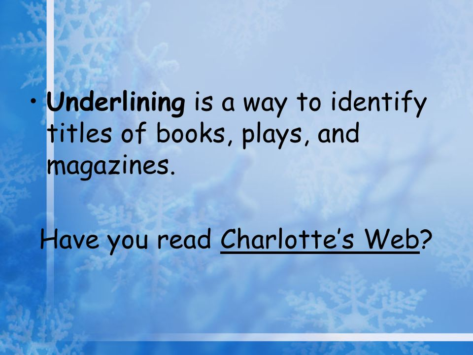 Have you read Charlottes Web? Underlining is a way to identify titles of books, plays, and magazines.