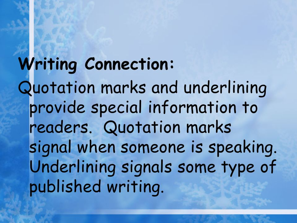 Writing Connection: Quotation marks and underlining provide special information to readers. Quotation marks signal when someone is speaking. Underlini