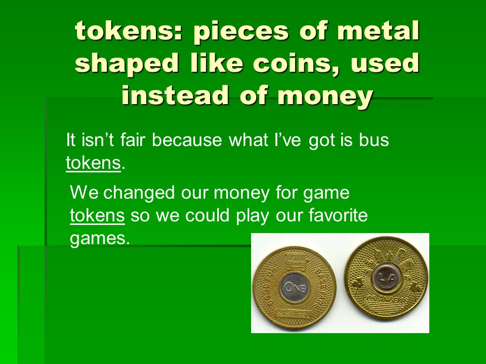 tokens: pieces of metal shaped like coins, used instead of money It isnt fair because what Ive got is bus tokens. We changed our money for game tokens