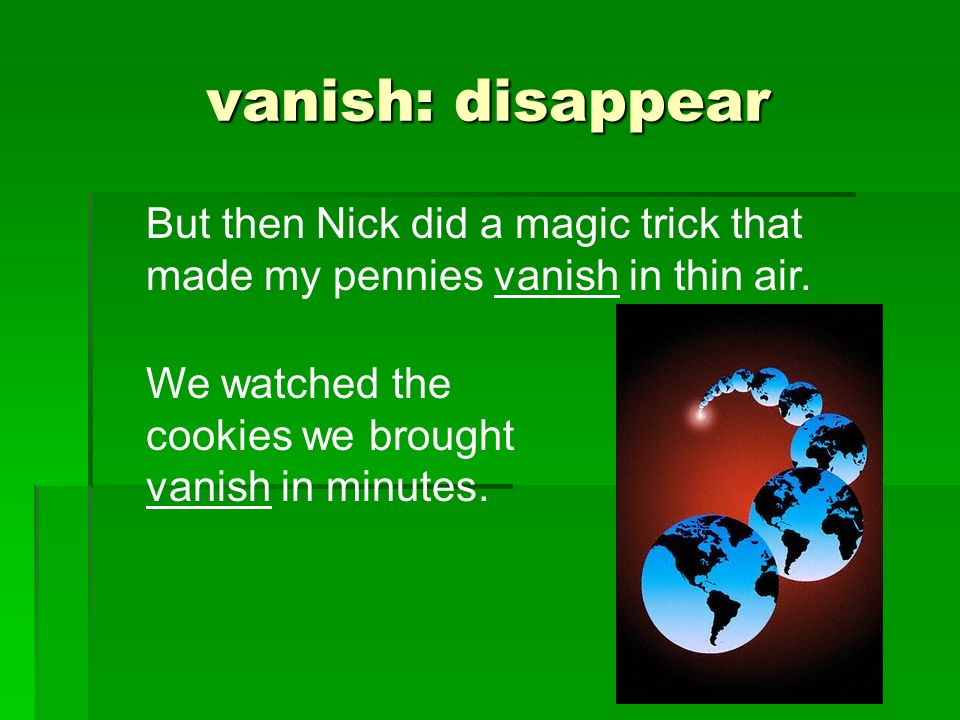 vanish: disappear But then Nick did a magic trick that made my pennies vanish in thin air. We watched the cookies we brought vanish in minutes.