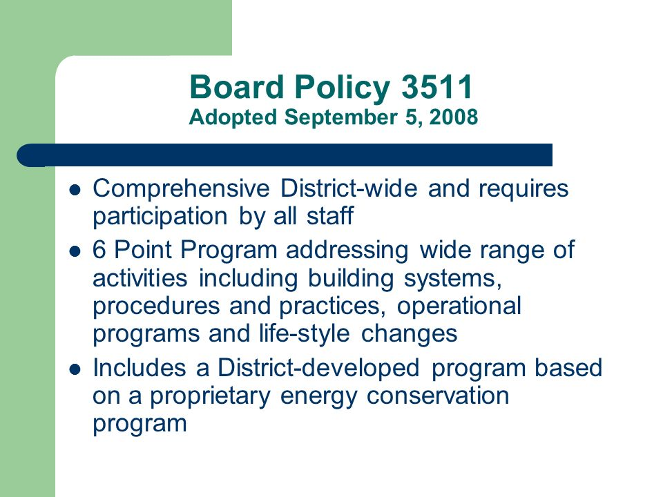 Board Policy 3511 Adopted September 5, 2008 Comprehensive District-wide and requires participation by all staff 6 Point Program addressing wide range of activities including building systems, procedures and practices, operational programs and life-style changes Includes a District-developed program based on a proprietary energy conservation program