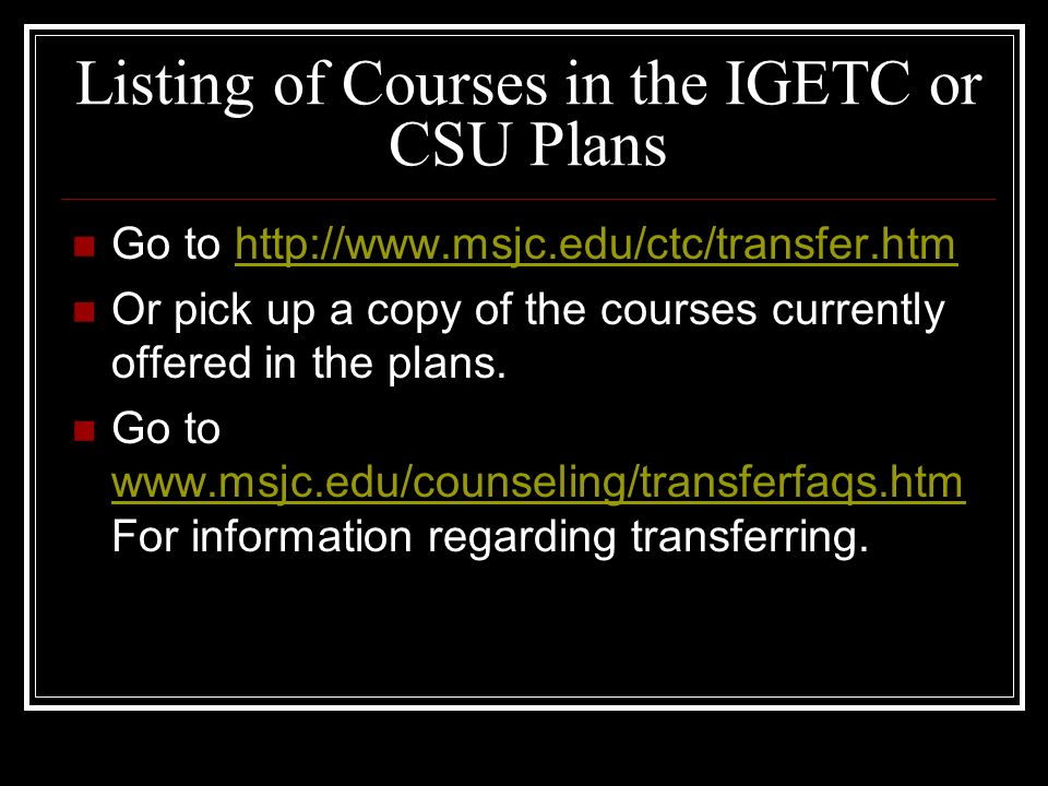 IGETC or CSU Educational Plan Work with your counselor to be sure you are enrolled in one of these plans. The IGETC is for those wishing to go to a UC
