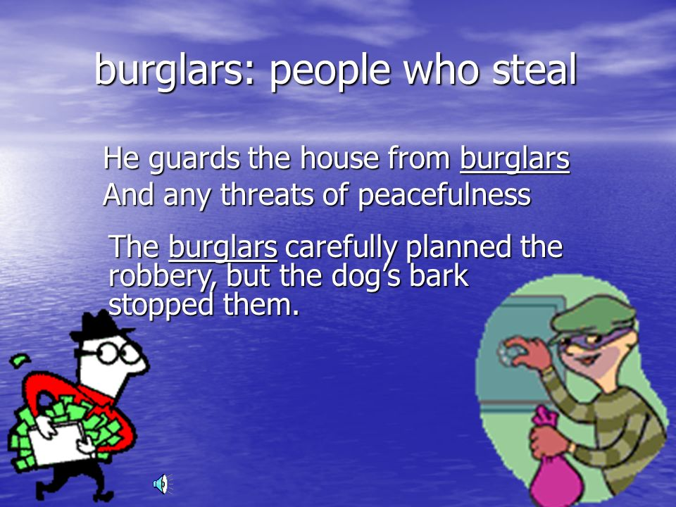 burglars: people who steal He guards the house from burglars And any threats of peacefulness The burglars carefully planned the robbery, but the dogs bark stopped them.