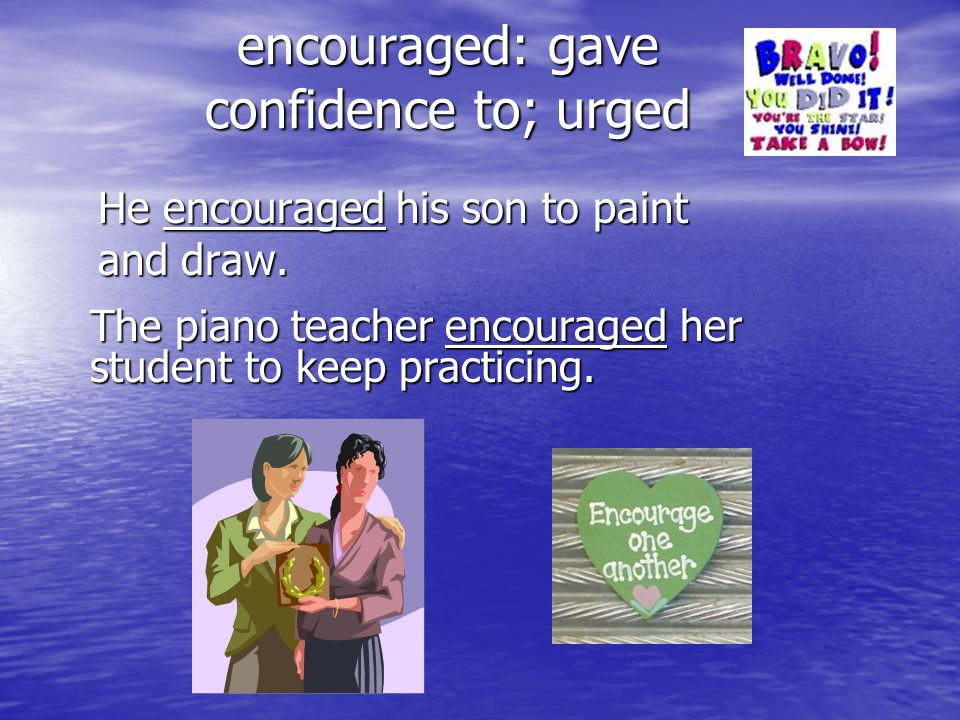 encouraged: gave confidence to; urged He encouraged his son to paint and draw. The piano teacher encouraged her student to keep practicing.