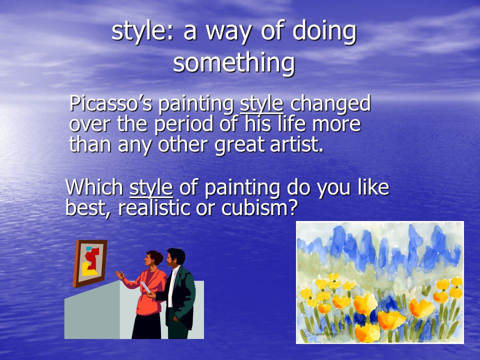 style: a way of doing something Picassos painting style changed over the period of his life more than any other great artist. Which style of painting