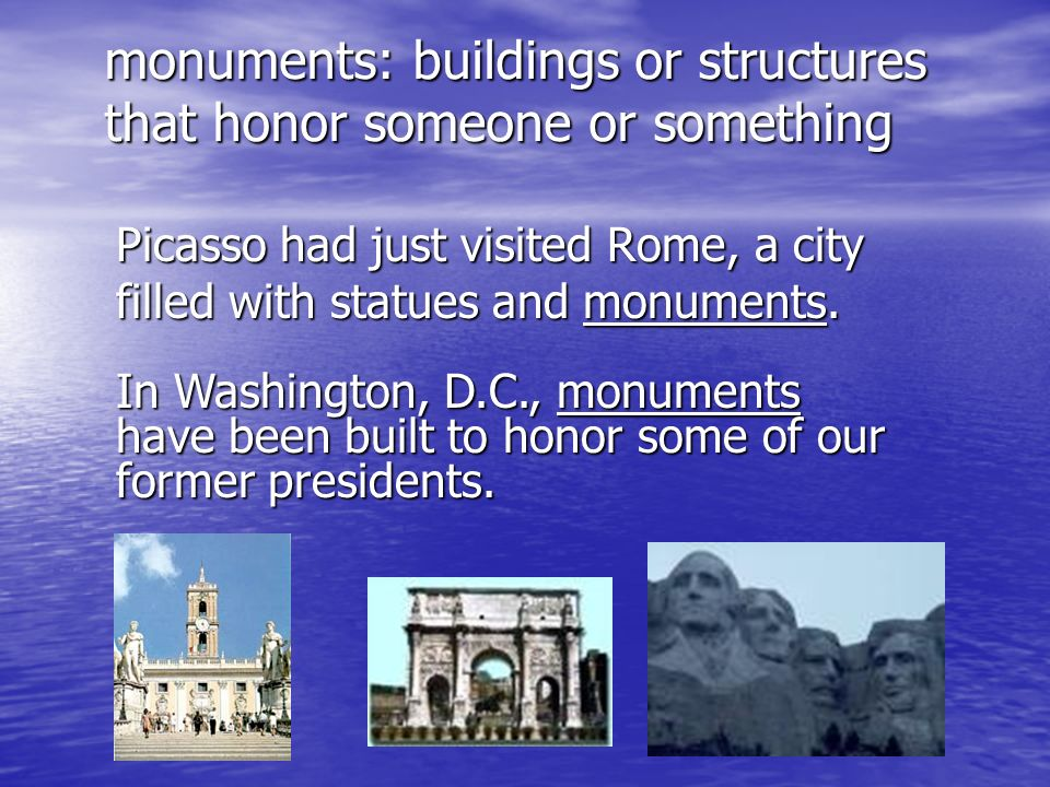 monuments: buildings or structures that honor someone or something Picasso had just visited Rome, a city filled with statues and monuments. In Washing