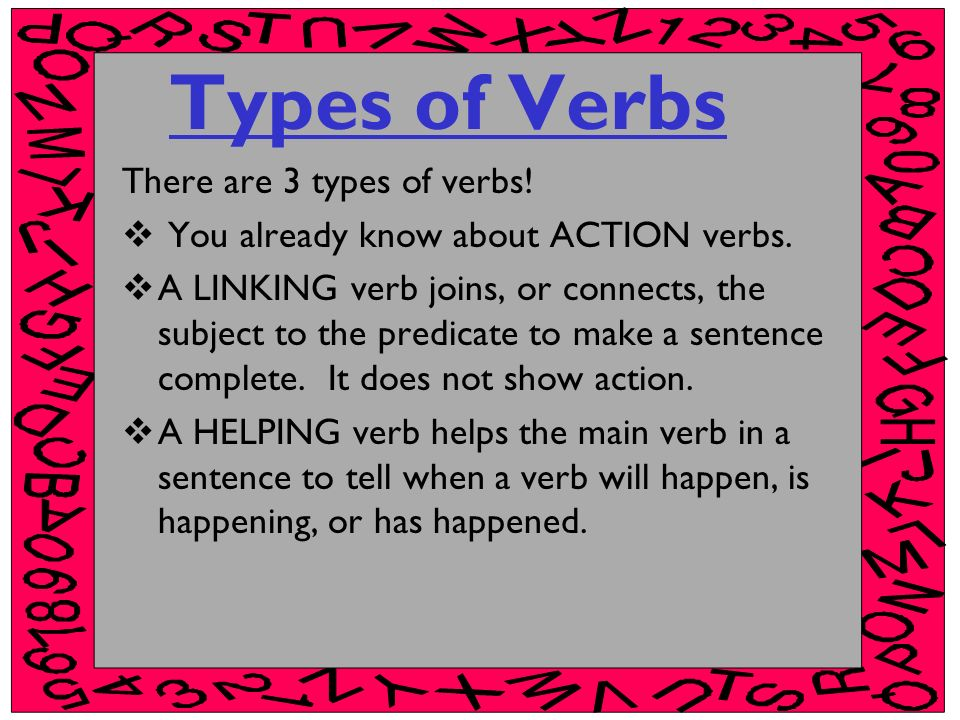 Types of Verbs There are 3 types of verbs! You already know about ACTION verbs. A LINKING verb joins, or connects, the subject to the predicate to mak