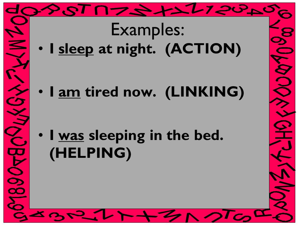 Examples: I sleep at night. (ACTION) I am tired now. (LINKING) I was sleeping in the bed. (HELPING)