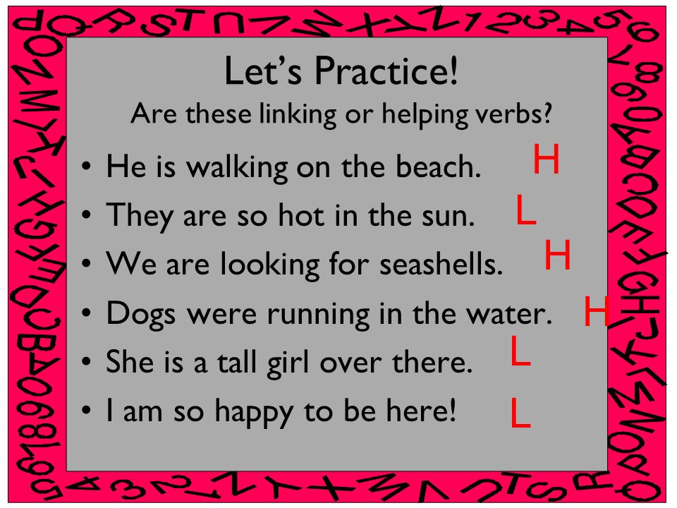 Lets Practice! Are these linking or helping verbs? He is walking on the beach. They are so hot in the sun. We are looking for seashells. Dogs were run
