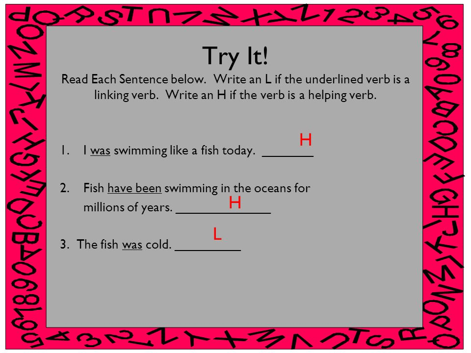 Try It! Read Each Sentence below. Write an L if the underlined verb is a linking verb. Write an H if the verb is a helping verb. 1.I was swimming like