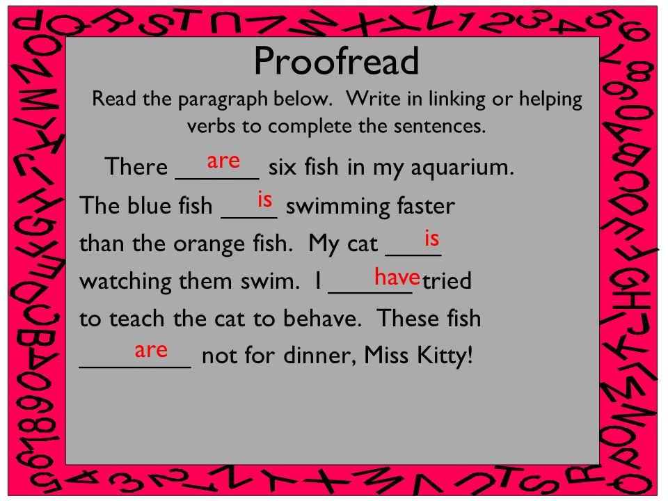 Proofread Read the paragraph below. Write in linking or helping verbs to complete the sentences. There ______ six fish in my aquarium. The blue fish _