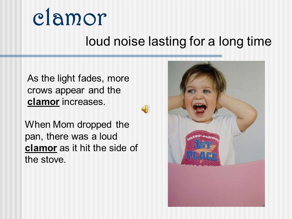 clamor loud noise lasting for a long time As the light fades, more crows appear and the clamor increases.