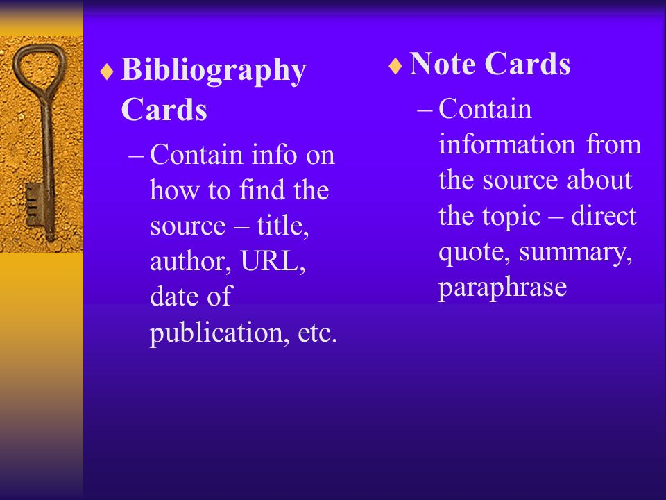 Bibliography Cards –Contain info on how to find the source – title, author, URL, date of publication, etc.