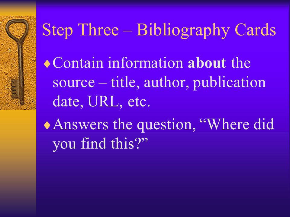 Step Three – Bibliography Cards Contain information about the source – title, author, publication date, URL, etc.