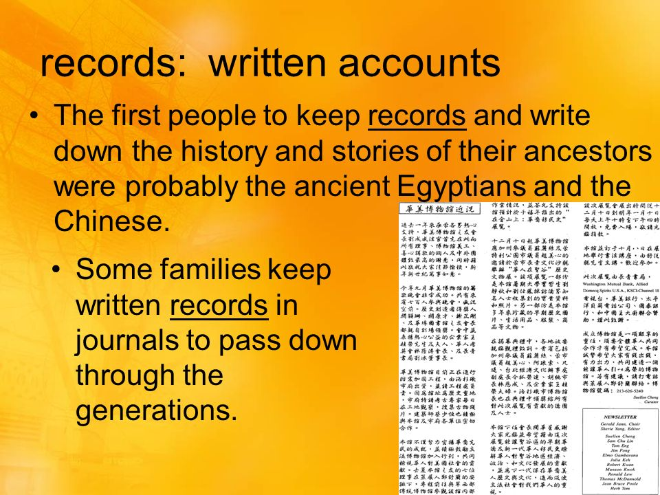 records: written accounts The first people to keep records and write down the history and stories of their ancestors were probably the ancient Egyptians and the Chinese.