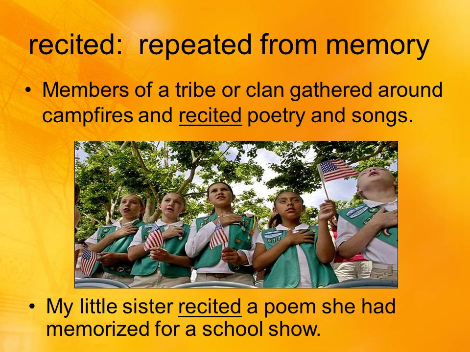 recited: repeated from memory Members of a tribe or clan gathered around campfires and recited poetry and songs.