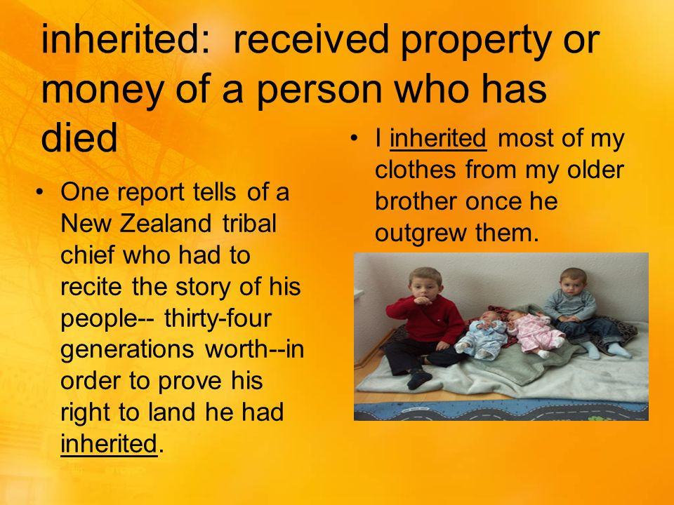 inherited: received property or money of a person who has died One report tells of a New Zealand tribal chief who had to recite the story of his people-- thirty-four generations worth--in order to prove his right to land he had inherited.