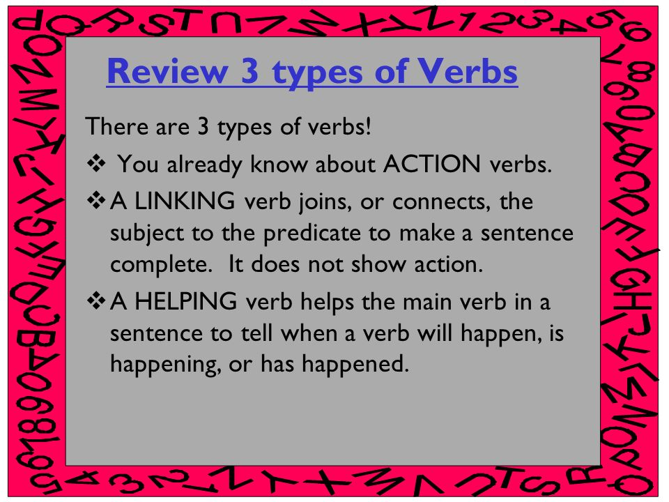 Review 3 types of Verbs There are 3 types of verbs! You already know about ACTION verbs. A LINKING verb joins, or connects, the subject to the predica